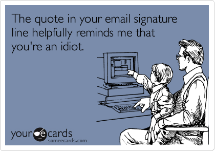 quote in email signature shows me you are an idiot